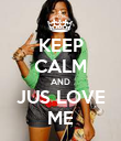 KEEP CALM AND JUS LOVE ME - Personalised Poster large