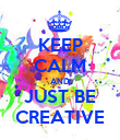 KEEP CALM AND JUST BE CREATIVE - Personalised Poster large
