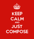 KEEP CALM AND JUST COMPOSE - Personalised Poster large