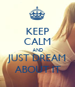 KEEP CALM AND JUST DREAM ABOUT IT - Personalised Poster large