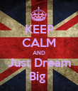 KEEP CALM AND Just Dream Big  - Personalised Poster large
