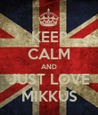 KEEP CALM AND JUST LOVE MIKKUS - Personalised Poster large
