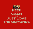 KEEP CALM AND JUST LOVE THE OSMONDS - Personalised Poster large