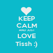 KEEP CALM AND JUST LOVE Tissh :) - Personalised Poster large