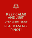 KEEP CALM! AND JUST OPEN A BOTTLE OF BLACK ESTATE PINOT! - Personalised Poster large