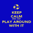 KEEP CALM AND JUST  PLAY AROUND WITH IT - Personalised Poster large