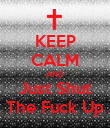 KEEP CALM AND Just Shut The Fuck Up - Personalised Poster large