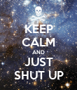 KEEP CALM AND JUST SHUT UP - Personalised Poster large