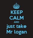 KEEP CALM AND just take Mr logan - Personalised Poster large