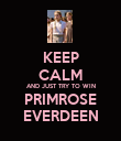 KEEP CALM AND JUST TRY TO WIN PRIMROSE EVERDEEN - Personalised Poster large