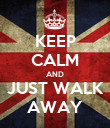 KEEP CALM AND JUST WALK AWAY - Personalised Poster large