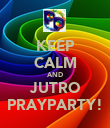 KEEP CALM AND JUTRO PRAYPARTY! - Personalised Poster large