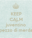 KEEP CALM AND juventino pezzo di merda - Personalised Poster large