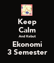 Keep Calm And Kebut Ekonomi 3 Semester - Personalised Poster large