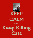 KEEP CALM AND Keep Killing Cats - Personalised Poster large