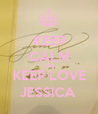 KEEP CALM AND KEEP LOVE JESSICA  - Personalised Poster large