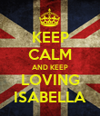 KEEP CALM AND KEEP LOVING ISABELLA - Personalised Poster large