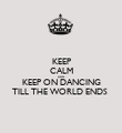 KEEP CALM AND KEEP ON DANCING TILL THE WORLD ENDS  - Personalised Poster small