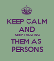 KEEP CALM AND KEEP TREATING THEM AS  PERSONS - Personalised Poster large