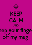 KEEP CALM AND keep your fingers off my mug  - Personalised Poster large