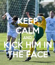 KEEP CALM AND KICK HIM IN THE FACE - Personalised Poster small
