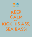 KEEP CALM AND KICK HIS ASS, SEA BASS! - Personalised Poster large