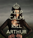 KEEP CALM AND KILL ARTHUR - Personalised Poster large