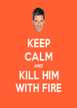 KEEP CALM AND KILL HIM WITH FIRE - Personalised Poster large