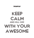 KEEP CALM AND KILL HIM WITH YOUR AWESOME - Personalised Poster large