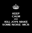 KEEP CALM AND KILL JOYS MAKE SOME NOISE -MCR- - Personalised Poster large