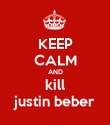 KEEP CALM AND kill justin beber - Personalised Poster large