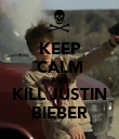 KEEP CALM AND KILL JUSTIN BIEBER - Personalised Poster large