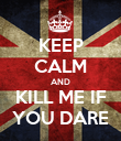 KEEP CALM AND KILL ME IF YOU DARE - Personalised Poster large