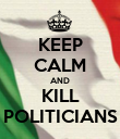 KEEP CALM AND KILL POLITICIANS - Personalised Poster large