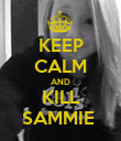 KEEP CALM AND KILL SAMMIE  - Personalised Poster large