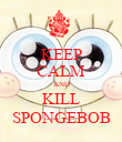 KEEP CALM AND KILL SPONGEBOB - Personalised Poster large