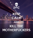 KEEP CALM AND KILL THE MOTHERFUCKERS - Personalised Poster large
