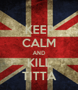KEEP CALM AND KILL TITTA - Personalised Poster large
