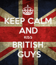 KEEP CALM AND KISS BRITISH  GUYS - Personalised Poster large