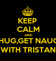 KEEP  CALM AND KISS,HUG,GET NAUGHTY WITH TRISTAN - Personalised Poster large