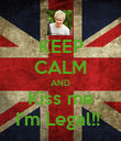 KEEP CALM AND Kiss me I'm Legal!!  - Personalised Poster large