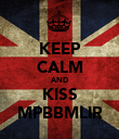 KEEP CALM AND KISS MPBBMLIR - Personalised Poster large