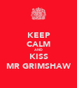 KEEP CALM AND KISS MR GRIMSHAW - Personalised Poster large