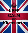 KEEP CALM AND Kitamuorto  - Personalised Poster large