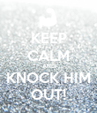 KEEP CALM AND KNOCK HIM OUT! - Personalised Poster large