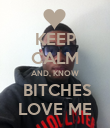 KEEP CALM AND, KNOW  BITCHES LOVE ME - Personalised Poster large