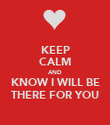 KEEP CALM AND KNOW I WILL BE THERE FOR YOU - Personalised Poster large