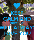 KEEP CALM AND KNOW THAT I WILL ALWAYS  LOVE YOU - Personalised Poster large