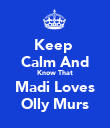Keep  Calm And Know That Madi Loves Olly Murs - Personalised Poster large