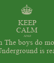 KEEP CALM AND Know that when The boys do more than the girls Underground is real - Personalised Poster large